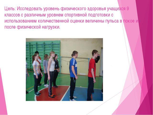 Цель: Исследовать уровень физического здоровья учащихся 9 классов с различным...