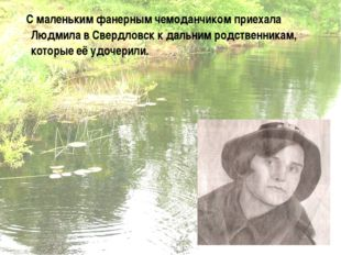 С маленьким фанерным чемоданчиком приехала Людмила в Свердловск к дальним ро