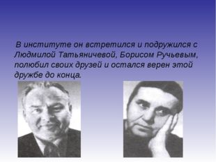 В институте он встретился и подружился с Людмилой Татьяничевой, Борисом Ручь