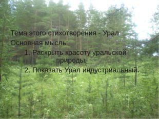 Тема этого стихотворения - Урал. Основная мысль: 1. Раскрыть красоту ураль
