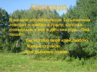 В начале стихотворения Татьяничева говорит о любви к Уралу, которая появилас