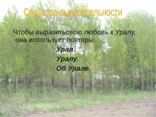 Чтобы выразитьсвою любовь к Уралу, она использует повторы: Урал. Ура