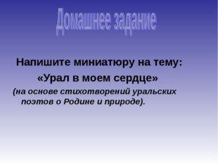 Напишите миниатюру на тему: «Урал в моем сердце» (на основе стихотворений ур