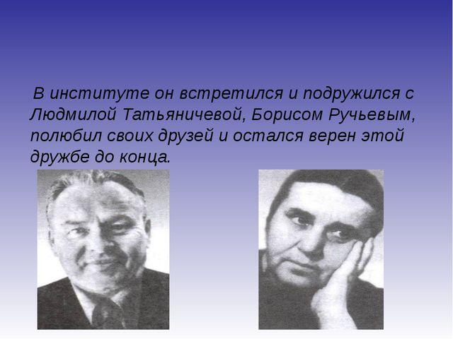 В институте он встретился и подружился с Людмилой Татьяничевой, Борисом Ручь...