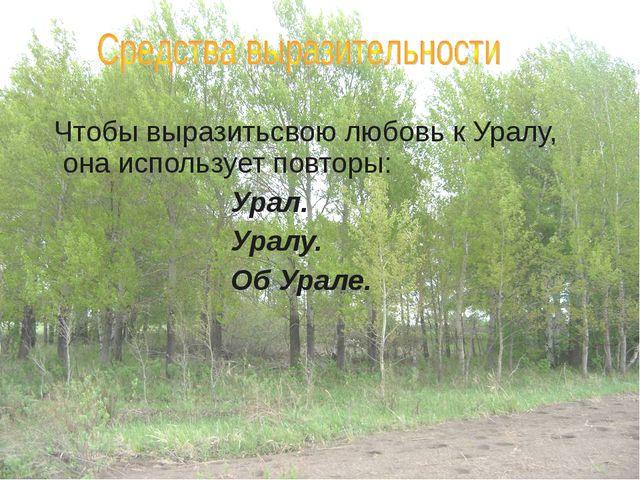 Чтобы выразитьсвою любовь к Уралу, она использует повторы: Урал. Ура...