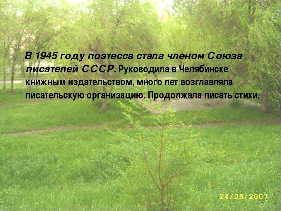 В 1945 году поэтесса стала членом Союза писателей СССР. Руководила в Челябин...