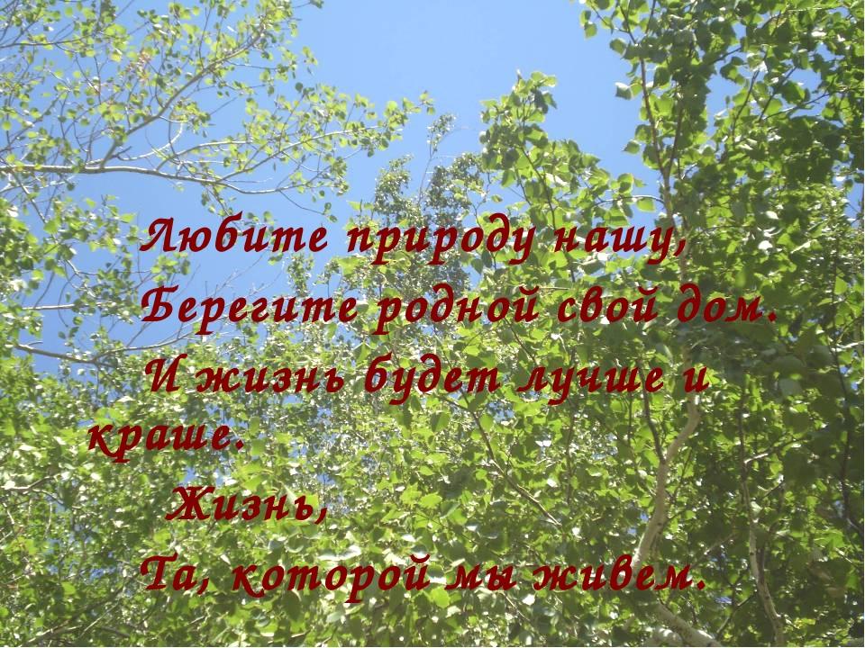 Любите природу нашу, Берегите родной свой дом. И жизнь будет лучше и...
