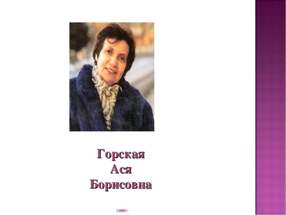 2009г. Горская Ася Борисовна 2009г.