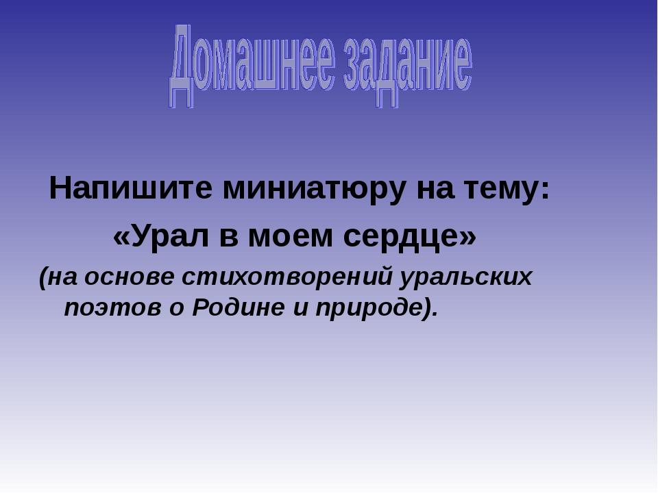 Напишите миниатюру на тему: «Урал в моем сердце» (на основе стихотворений ур...