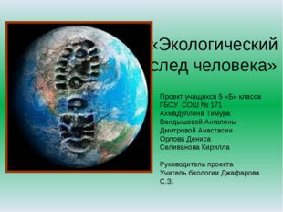 «Экологический след человека» Проект учащихся 5 «Б» класса ГБОУ СОШ № 171 Ах