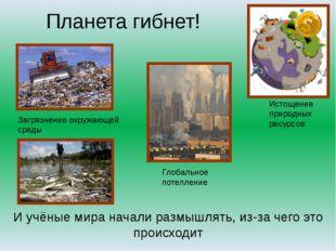 Планета гибнет! Глобальное потепление Загрязнение окружающей среды И учёные м