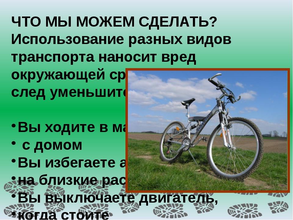 ЧТО МЫ МОЖЕМ СДЕЛАТЬ? Использование разных видов транспорта наносит вред окр...
