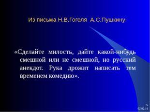 * * Из письма Н.В.Гоголя А.С.Пушкину: «Сделайте милость, дайте какой-нибудь с