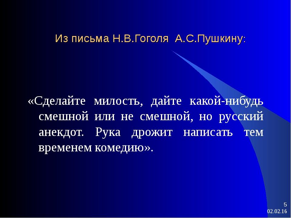 * * Из письма Н.В.Гоголя А.С.Пушкину: «Сделайте милость, дайте какой-нибудь с...