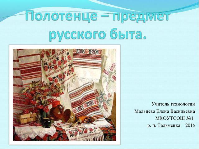 Учитель технологии Мальцева Елена Васильевна МКОУТСОШ №1 р. п. Тальменка 2016