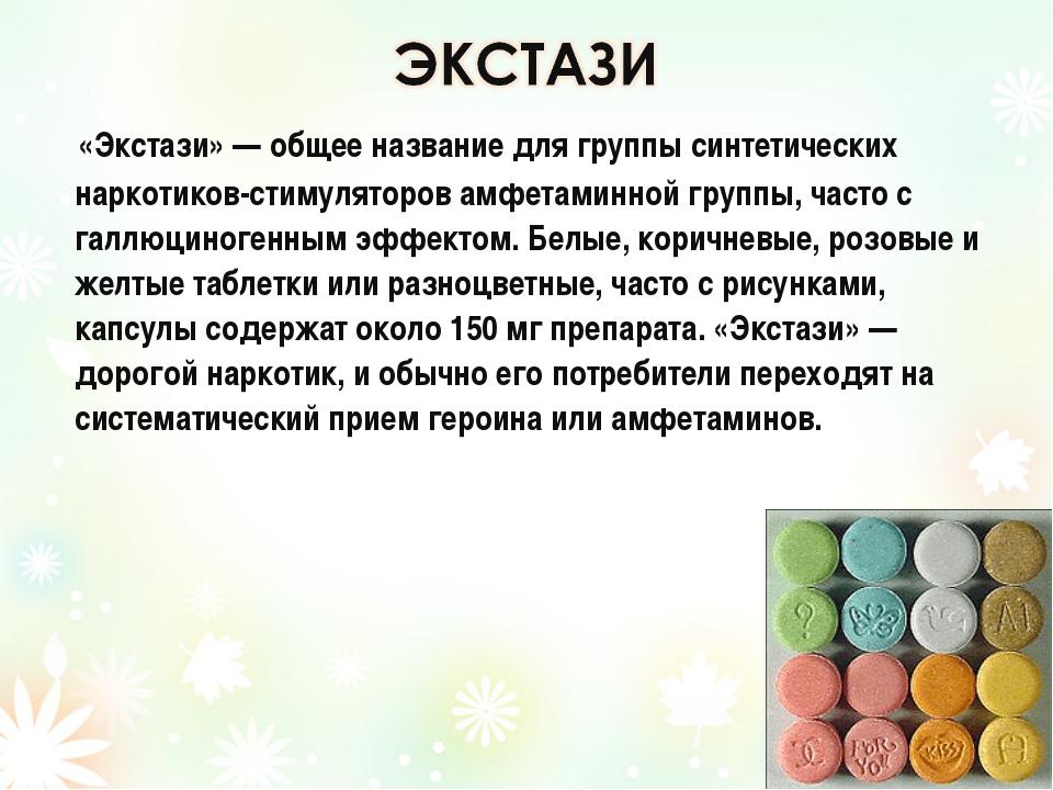 «Экстази» — общее название для группы синтетических наркотиков-стимуляторов...