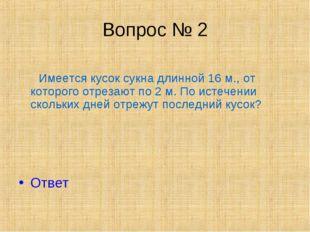 Вопрос № 2 Имеется кусок сукна длинной 16 м., от которого отрезают по 2 м. По