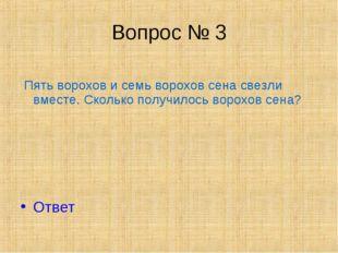 Вопрос № 3 Пять ворохов и семь ворохов сена свезли вместе. Сколько получилось