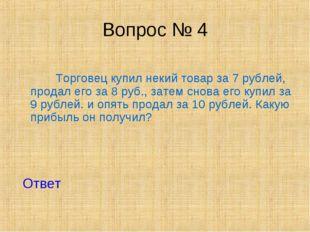 Вопрос № 4 Торговец купил некий товар за 7 рублей, продал его за 8 руб., зате
