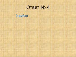 Ответ № 4 2 рубля