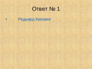 Ответ № 1 Редьярд Киплинг