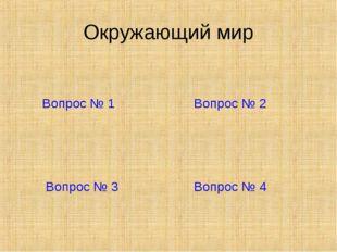 Окружающий мир Вопрос № 1 Вопрос № 2 Вопрос № 3 Вопрос № 4