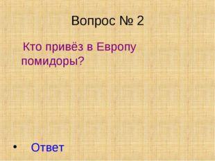 Вопрос № 2 Кто привёз в Европу помидоры? Ответ