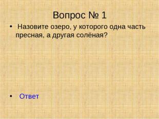 Вопрос № 1 Назовите озеро, у которого одна часть пресная, а другая солёная? О