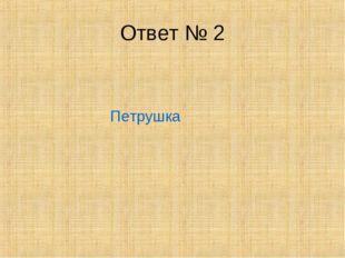 Ответ № 2 Петрушка