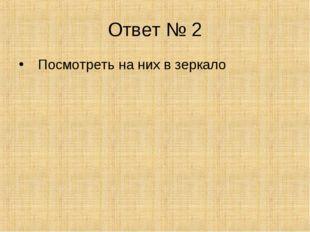 Ответ № 2 Посмотреть на них в зеркало