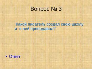 Вопрос № 3 Какой писатель создал свою школу и в ней преподавал? Ответ
