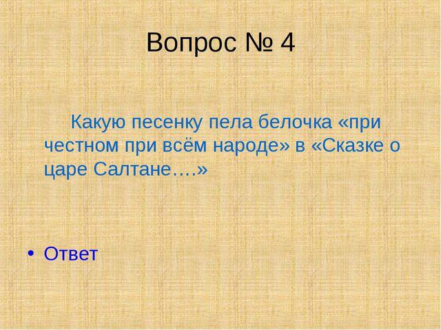 Вопрос № 4 Какую песенку пела белочка «при честном при всём народе» в «Сказке...