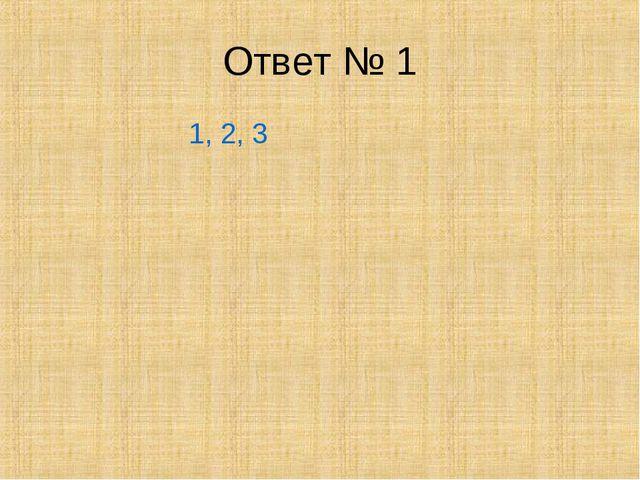 Ответ № 1 1, 2, 3