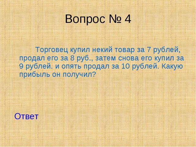 Вопрос № 4 Торговец купил некий товар за 7 рублей, продал его за 8 руб., зате...