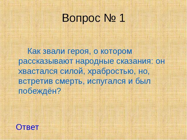 Вопрос № 1 Как звали героя, о котором рассказывают народные сказания: он хвас...