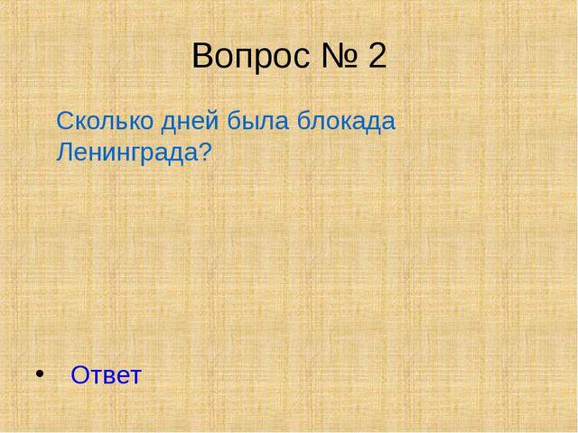 Вопрос № 2 Сколько дней была блокада Ленинграда? Ответ