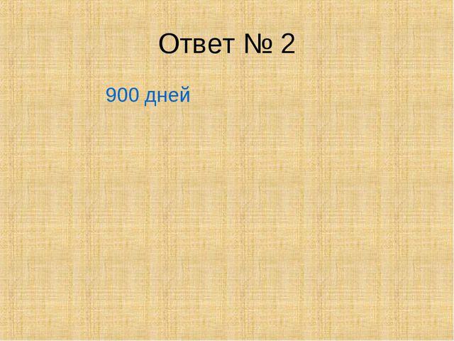 Ответ № 2 900 дней