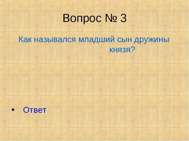 Вопрос № 3 Как назывался младший сын дружины князя? Ответ
