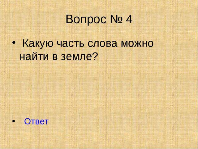 Вопрос № 4 Какую часть слова можно найти в земле? Ответ