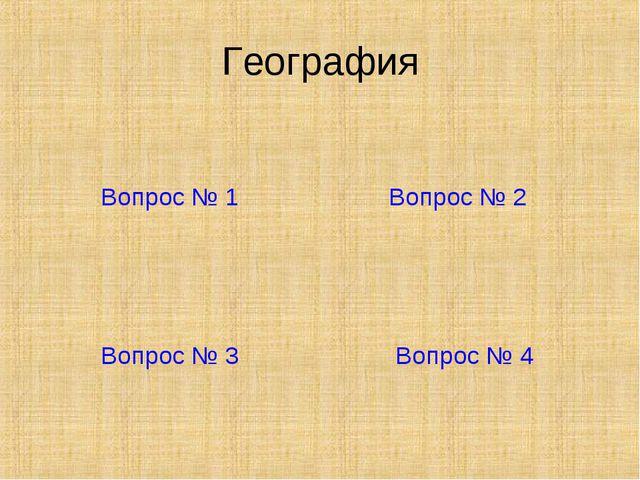 География Вопрос № 1 Вопрос № 2 Вопрос № 3 Вопрос № 4