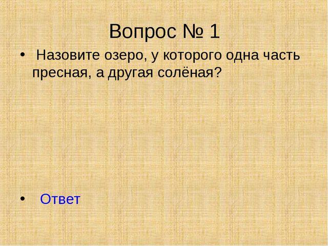 Вопрос № 1 Назовите озеро, у которого одна часть пресная, а другая солёная? О...