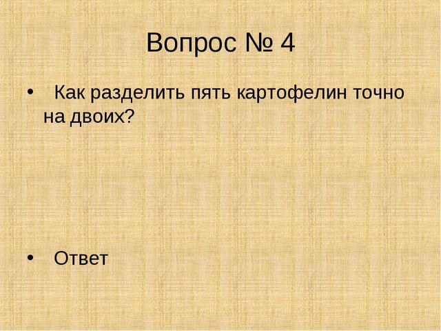 Вопрос № 4 Как разделить пять картофелин точно на двоих? Ответ