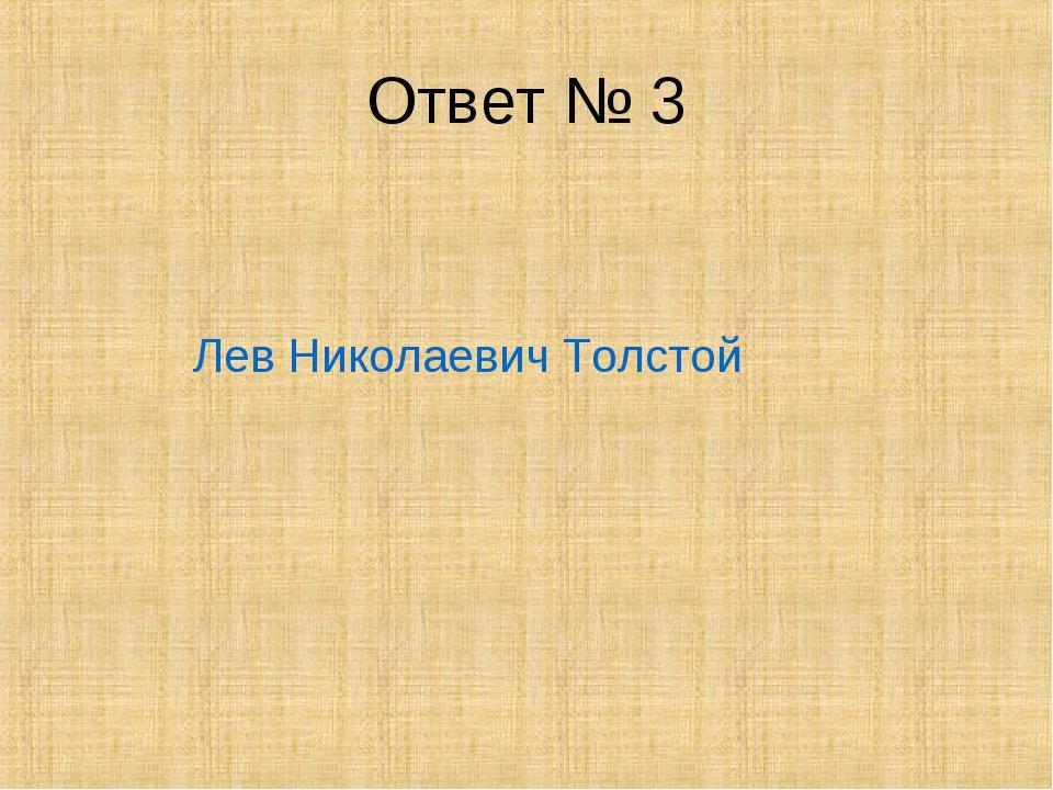 Ответ № 3 Лев Николаевич Толстой