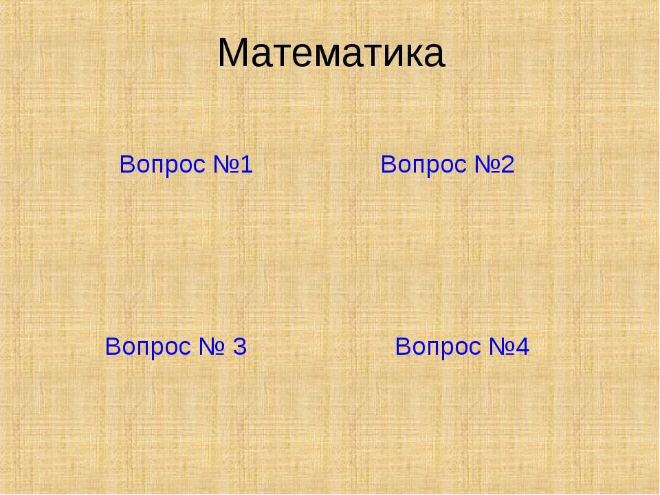 Математика Вопрос №1 Вопрос №2 Вопрос № 3 Вопрос №4