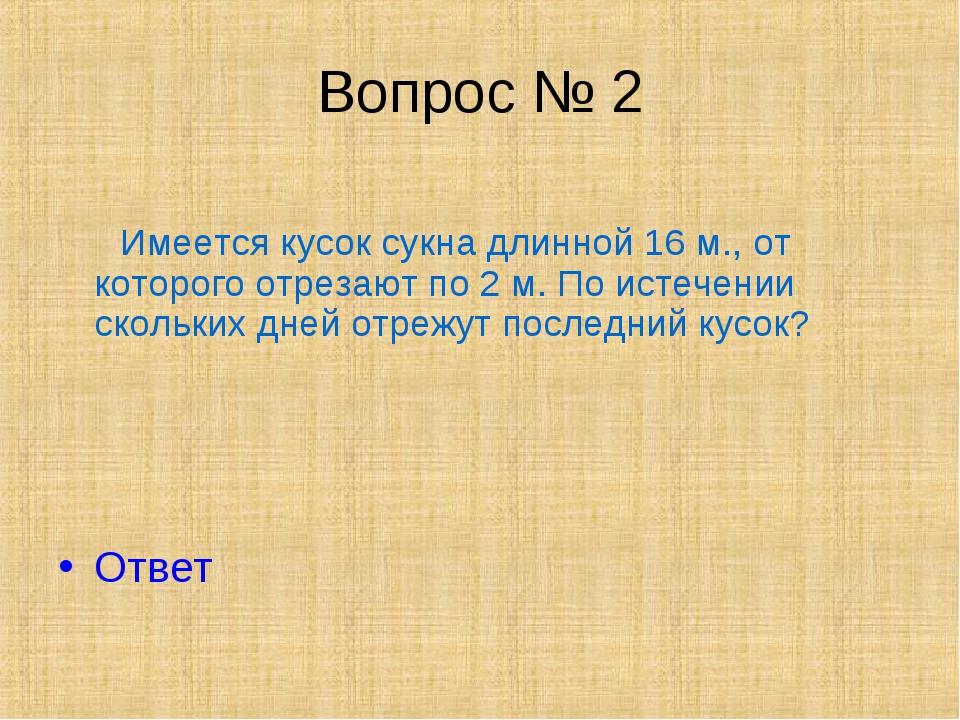 Вопрос № 2 Имеется кусок сукна длинной 16 м., от которого отрезают по 2 м. По...
