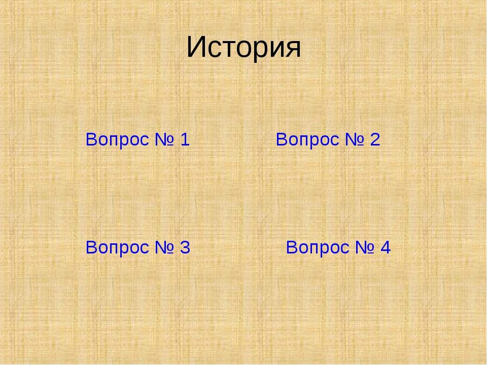 История Вопрос № 1 Вопрос № 2 Вопрос № 3 Вопрос № 4