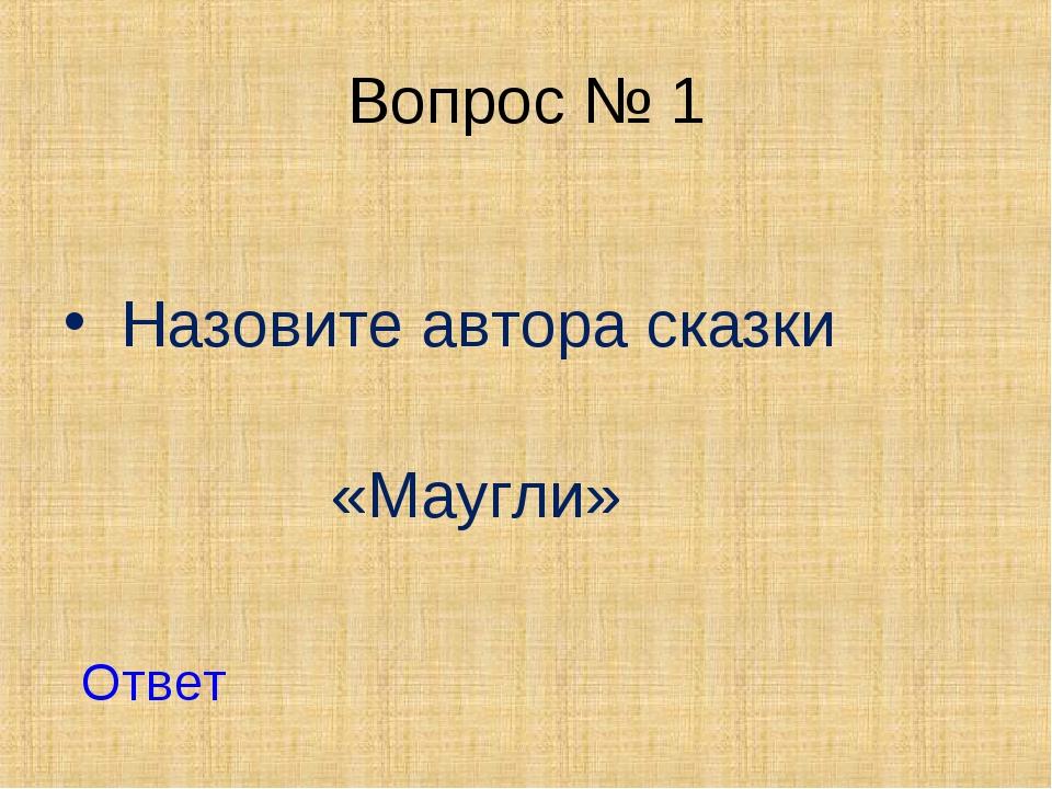 Вопрос № 1 Назовите автора сказки «Маугли» Ответ