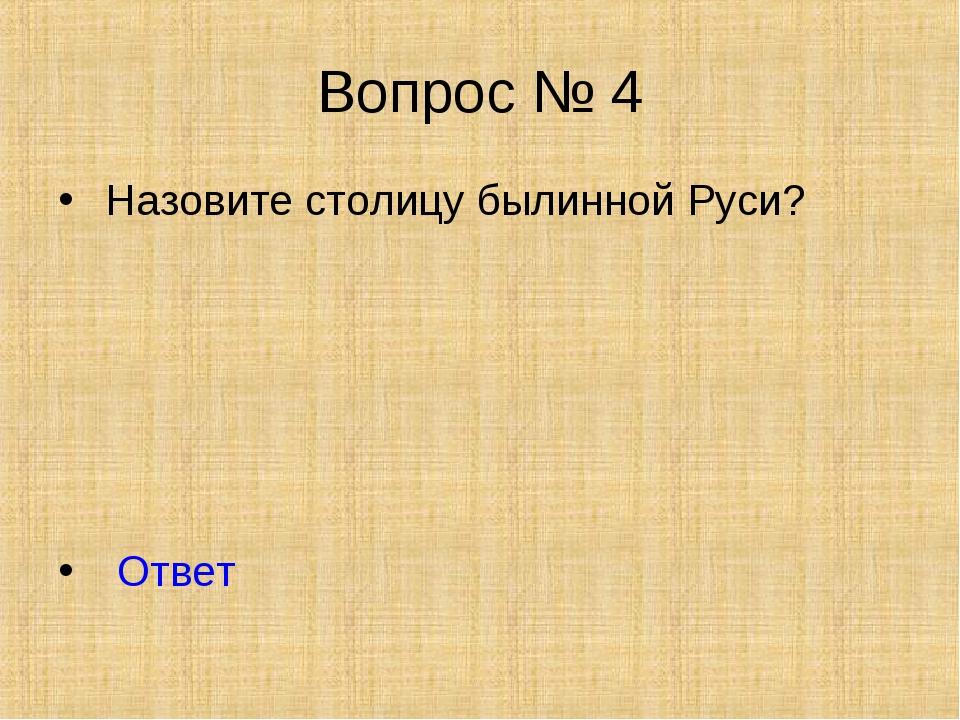 Вопрос № 4 Назовите столицу былинной Руси? Ответ