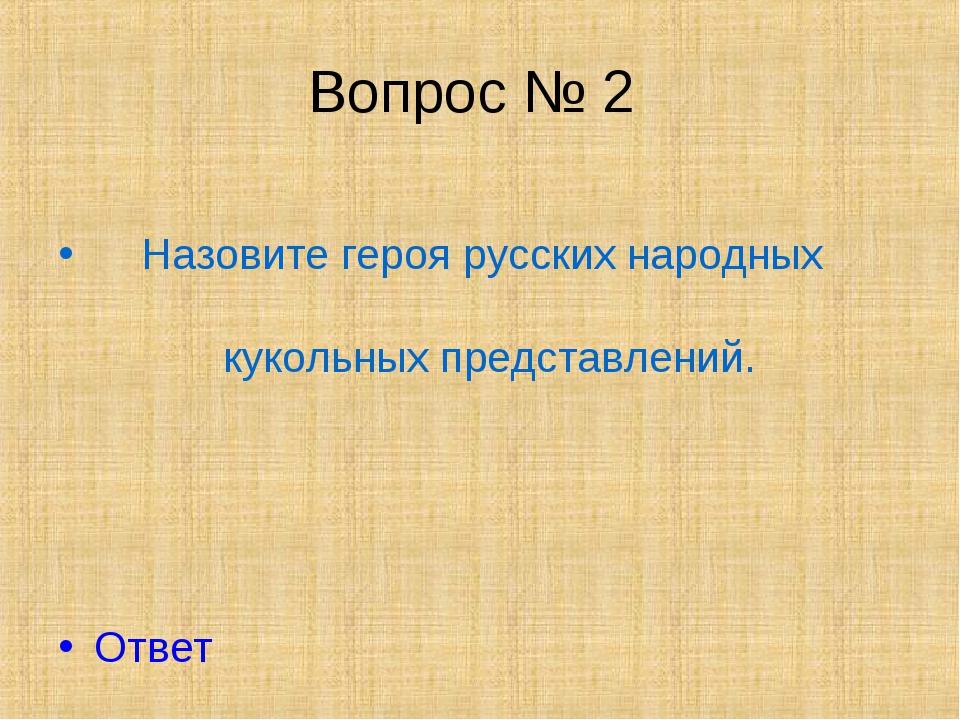 Вопрос № 2 Назовите героя русских народных кукольных представлений. Ответ