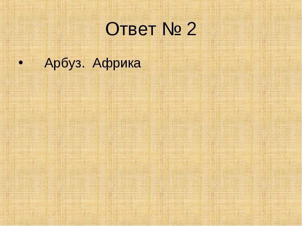Ответ № 2 Арбуз. Африка